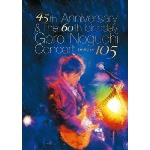 45th Anniversary & The 60th birthday Goro Noguchi Concert Shibuya 105 [Limited Edition]
